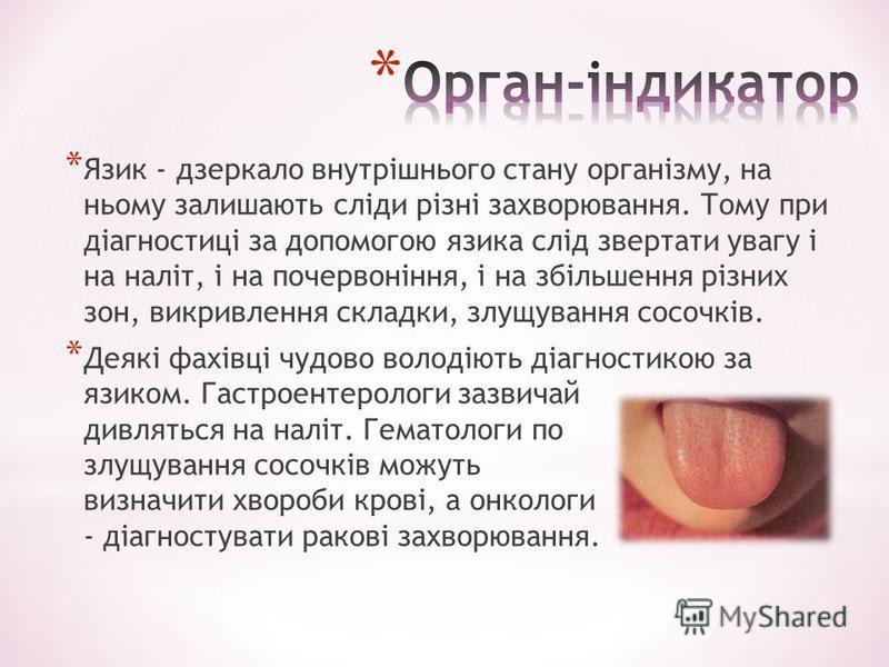 * Язик - дзеркало внутрішнього стану організму, на ньому залишають сліди різні захворювання. Тому при діагностиці за допомогою язика слід звертати увагу і на наліт, і на почервоніння, і на збільшення різних зон, викривлення складки, злущування сосочк