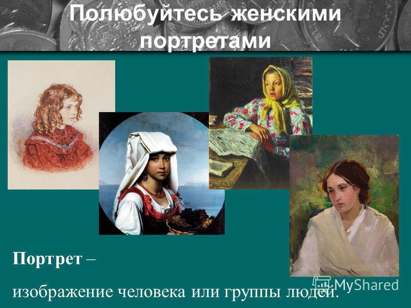 Полюбуйтесь женскими портретами Портрет – изображение человека или группы людей.