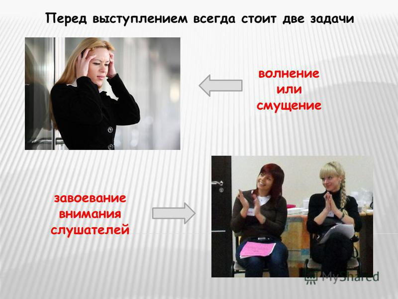 Перед выступлением всегда стоит две задачи волнение или смущение завоевание внимания слушателей