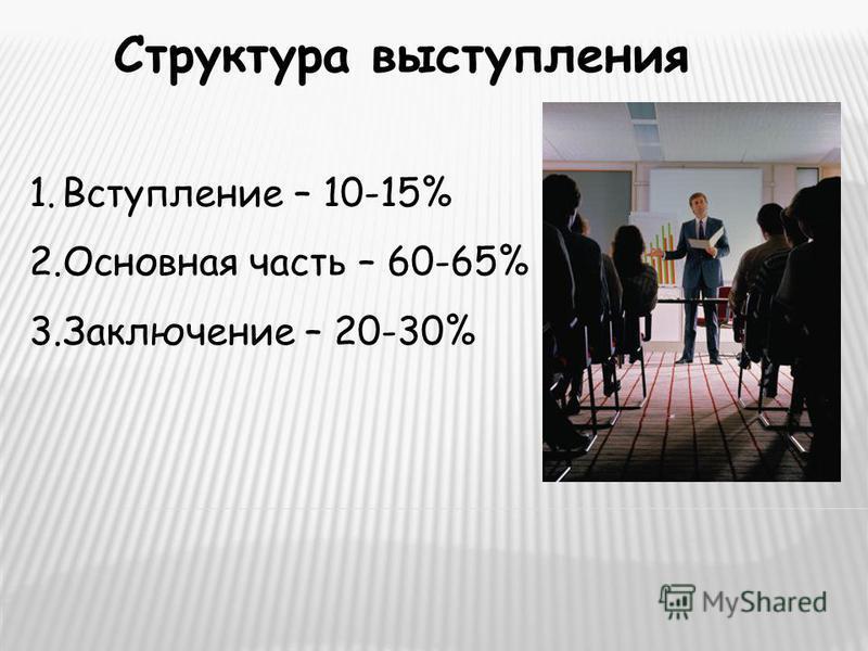 Структура выступления 1. Вступление – 10-15% 2. Основная часть – 60-65% 3. Заключение – 20-30%