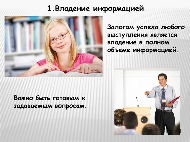 1. Владение информацией Залогом успеха любого выступления является владение в полном объеме информацией. Важно быть готовым к задаваемым вопросам.