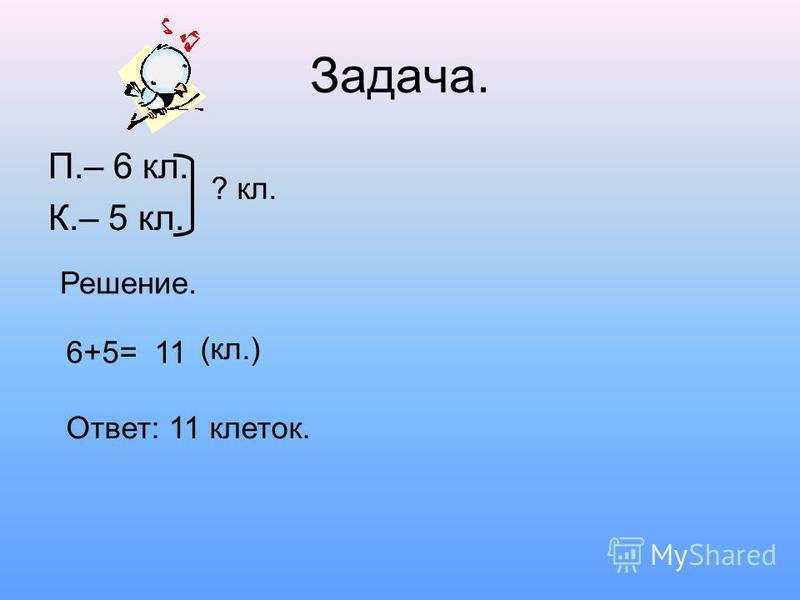 Задача. П.– 6 кл. К.– 5 кл. ? кл. Решение. 6+5=11 (кл.) Ответ: 11 клеток.