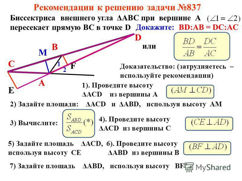 Рекомендации к решению задачи 837 Биссектриса внешнего угла ΔАВС при вершине А пересекает прямую ВС в точке D А В С D 1 2 Докажите: BD:AB = DC:AC или Доказательство: (затрудняетесь – используйте рекомендации) 1). Проведите высоту ΔАСD из вершины А М