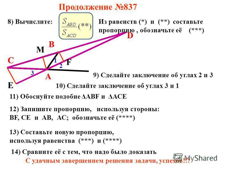 Продолжение 837 А В С D 1 2 М Е F 8) Вычислите: 3 9) Сделайте заключение об углах 2 и 3 10) Сделайте заключение об углах 3 и 1 11) Обоснуйте подобие ΔАВF и ΔАСЕ 12) Запишите пропорцию, используя стороны: BF, CE и АВ, АС; обозначьте её (****) Из равен