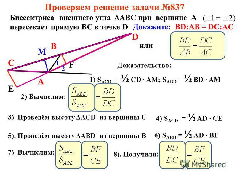 Проверяем решение задачи 837 Биссектриса внешнего угла ΔАВС при вершине А пересекает прямую ВС в точке D А В С D 1 2 Докажите: BD:AB = DC:AC или Доказательство: М 1) S АСD = ½ CD AM; S АВD = ½ BD AM 2) Вычислим: 3). Проведём высоту ΔАСD из вершины С