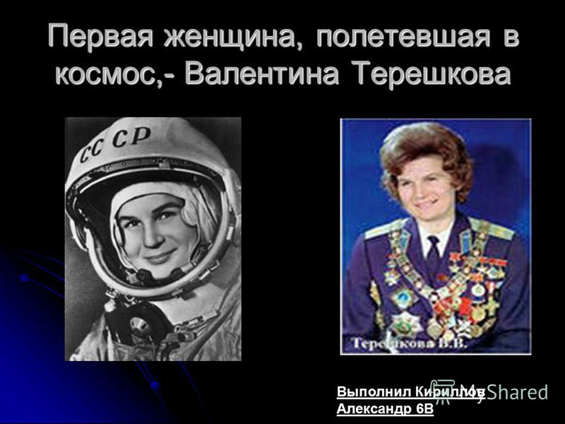 Первая женщина, полетевшая в космос,- Валентина Терешкова Выполнил Кириллов Александр 6В