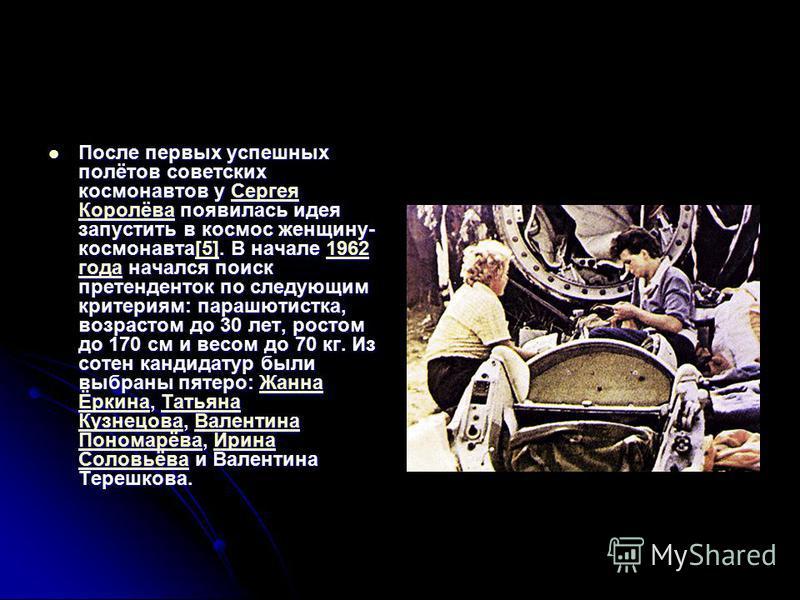 После первых успешных полётов советских космонавтов у Сергея Королёва появилась идея запустить в космос женщину- космонавта[5]. В начале 1962 года начался поиск претенденток по следующим критериям: парашютистка, возрастом до 30 лет, ростом до 170 см