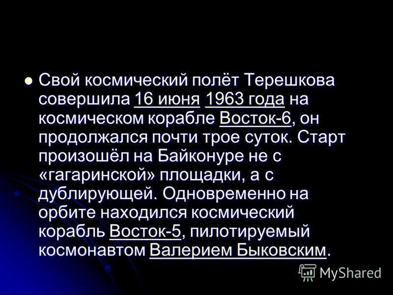 Свой космический полёт Терешкова совершила 16 июня 1963 года на космическом корабле Восток-6, он продолжался почти трое суток. Старт произошёл на Байконуре не с «гагаринской» площадки, а с дублирующей. Одновременно на орбите находился космический кор