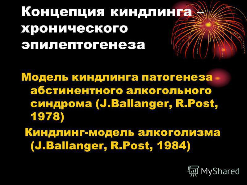 Концепция киндлинга – хронического эпилептогенеза Модель киндлинга патогенеза абстинентного алкогольного синдрома (J.Ballanger, R.Post, 1978) Киндлинг-модель алкоголизма (J.Ballanger, R.Post, 1984)