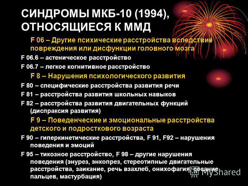 СИНДРОМЫ МКБ-10 (1994), ОТНОСЯЩИЕСЯ К ММД F 06 – Другие психические расстройства вследствие повреждения или дисфункции головного мозга F 06.6 – астеническое расстройство F 06.7 – легкое когнитивное расстройство F 8 – Нарушения психологического развит
