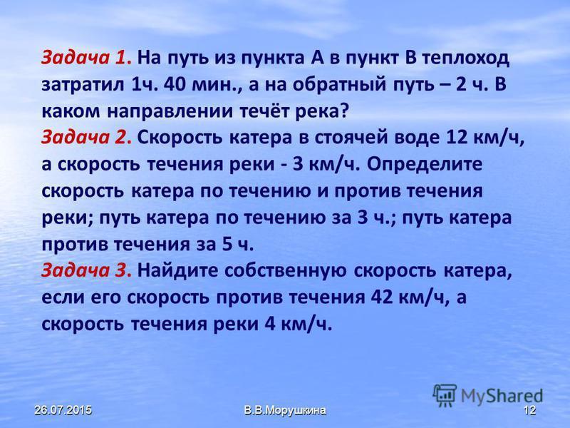 11 Какая скорость получится V пр. теч. + V теч. V по теч. - 2V теч. V соб. + V теч. (V по теч. + V пр. теч. ) : 2 (V по теч. – V пр. теч. ) : 2 = V соб. = V пр. теч. = V по теч. = V соб. = V теч. 26.07.2015В.В.Морушкина