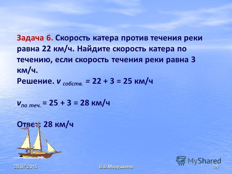 13 Задача 4. Найдите скорость лодки в стоячей воде, если скорость лодки по течению 19 км/ч, а скорость течения реки 3 км/ч. Задача 5. Из Чебоксар одновременно вниз по Волге пустились в плавание два туриста. Один – на плоте, а другой на вёсельной лодк