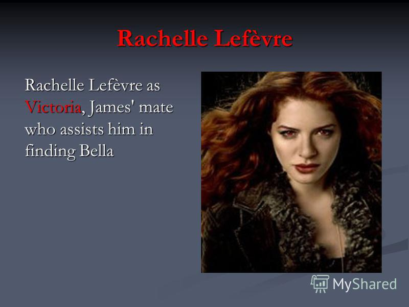 Rachelle Lefèvre Rachelle Lefèvre as Victoria, James' mate who assists him in finding Bella