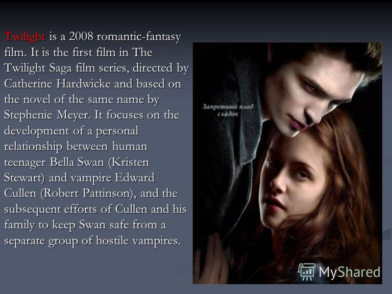 Twilight is a 2008 romantic-fantasy film. It is the first film in The Twilight Saga film series, directed by Catherine Hardwicke and based on the novel of the same name by Stephenie Meyer. It focuses on the development of a personal relationship betw