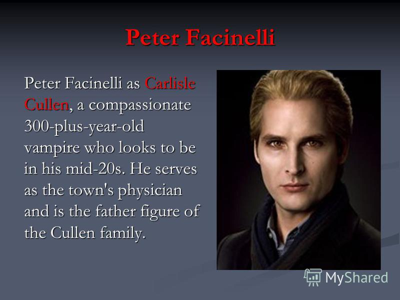Peter Facinelli Peter Facinelli as Carlisle Cullen, a compassionate 300-plus-year-old vampire who looks to be in his mid-20s. He serves as the town's physician and is the father figure of the Cullen family.