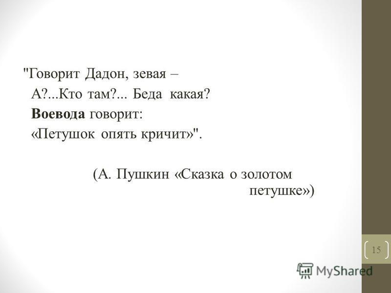 Говорит Дадон, зевая – А?...Кто там?... Беда какая? Воевода говорит: «Петушок опять кричит». (А. Пушкин «Сказка о золотом петушке») 15