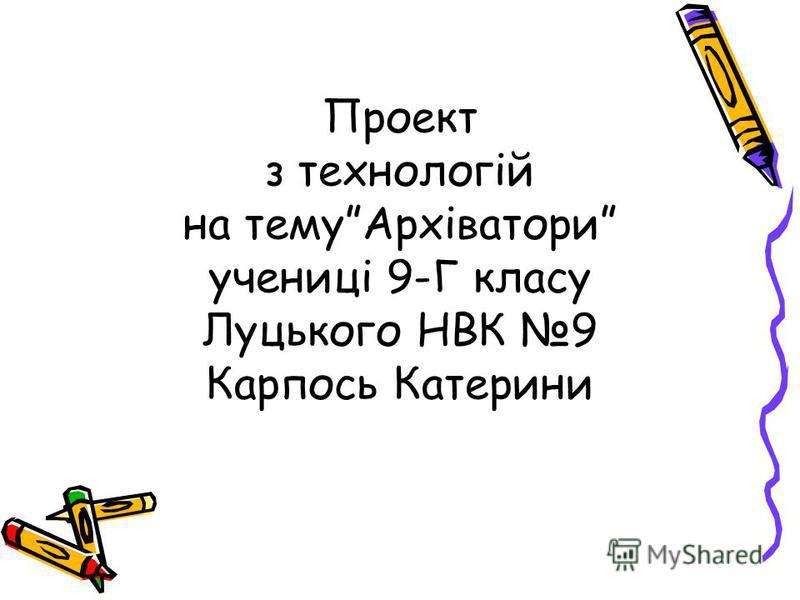 Проект з технологій на темуАрхіватори учениці 9-Г класу Луцького НВК 9 Карпось Катерини