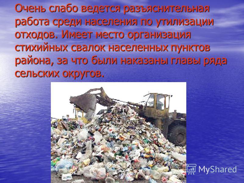 Очень слабо ведется разъяснительная работа среди населения по утилизации отходов. Имеет место организация стихийных свалок населенных пунктов района, за что были наказаны главы ряда сельских округов.