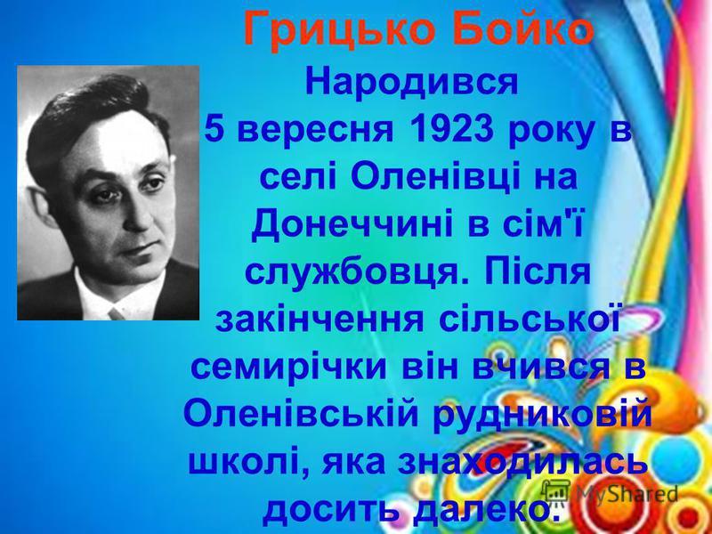 Грицько Бойко Народився 5 вересня 1923 року в селі Оленівці на Донеччині в сім'ї службовця. Після закінчення сільської семирічки він вчився в Оленівській рудниковій школі, яка знаходилась досить далеко.
