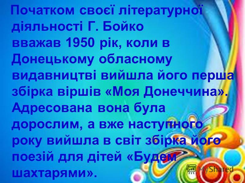 Початком своєї літературної діяльності Г. Бойко вважав 1950 рік, коли в Донецькому обласному видавництві вийшла його перша збірка віршів «Моя Донеччина». Адресована вона була дорослим, а вже наступного року вийшла в світ збірка його поезій для дітей
