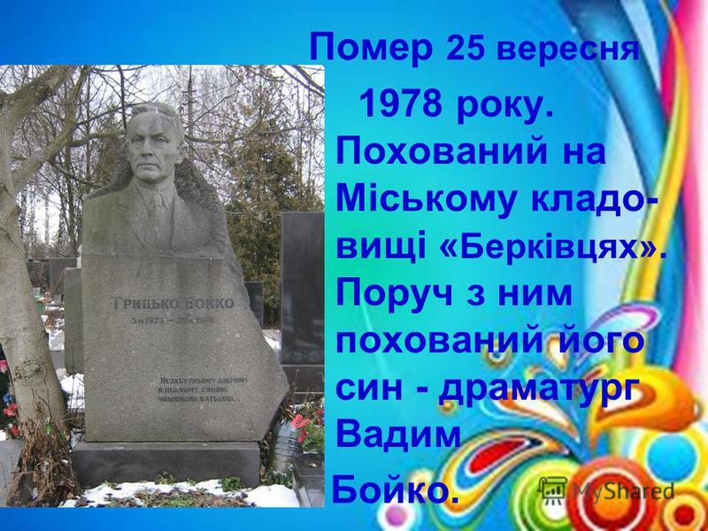 Помер 25 вересня 1978 року. Похований на Міському кладо- вищі « Берківцях». Поруч з ним похований його син - драматург Вадим Бойко.