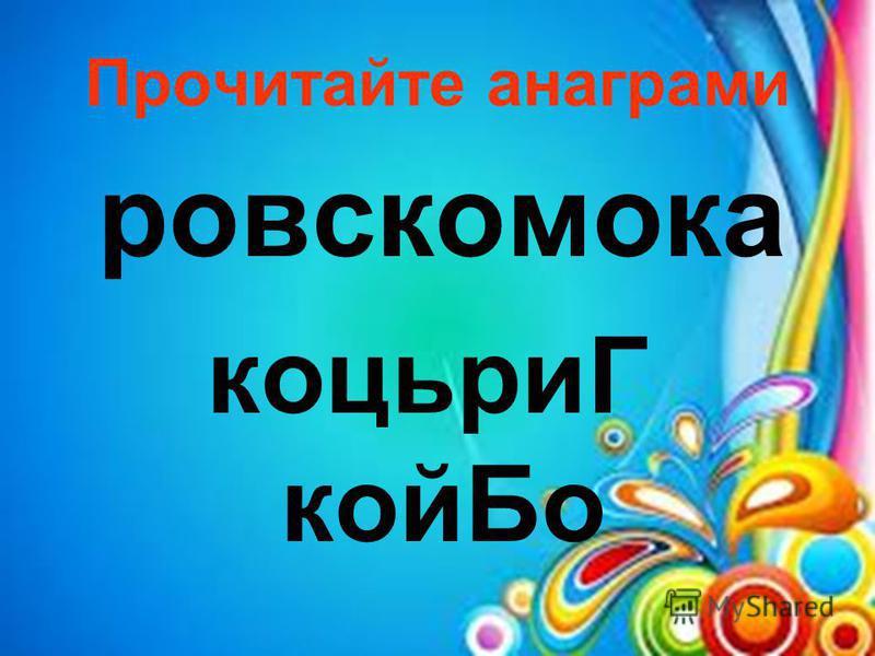 Прочитайте анаграми ровскомока коцьриГ койБо