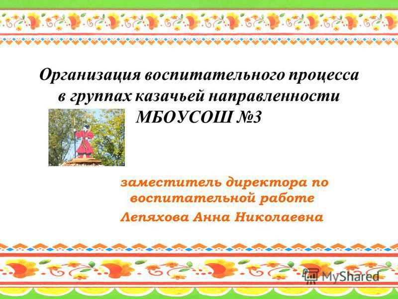 Организация воспитательного процесса в группах казачьей направленности МБОУСОШ 3 заместитель директора по воспитательной работе Лепяхова Анна Николаевна