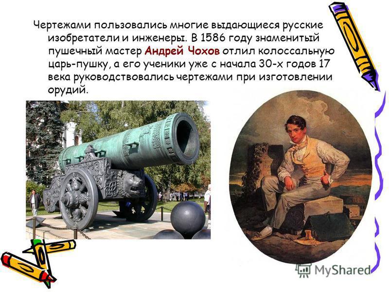 Чертежами пользовались многие выдающиеся русские изобретатели и инженеры. В 1586 году знаменитый пушечный мастер Андрей Чохов отлил колоссальную царь-пушку, а его ученики уже с начала 30-х годов 17 века руководствовались чертежами при изготовлении ор