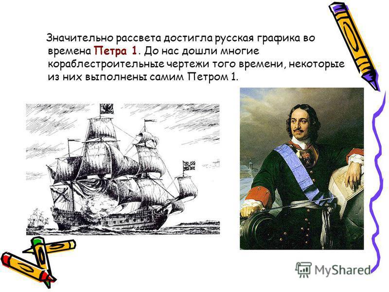 Значительно рассвета достигла русская графика во времена Петра 1. До нас дошли многие кораблестроительные чертежи того времени, некоторые из них выполнены самим Петром 1.