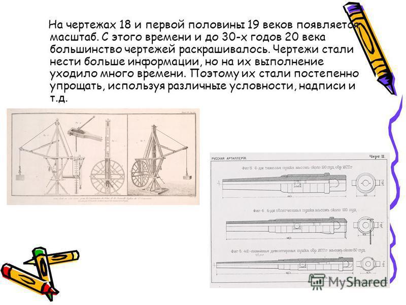 На чертежах 18 и первой половины 19 веков появляется масштаб. С этого времени и до 30-х годов 20 века большинство чертежей раскрашивалось. Чертежи стали нести больше информации, но на их выполнение уходило много времени. Поэтому их стали постепенно у