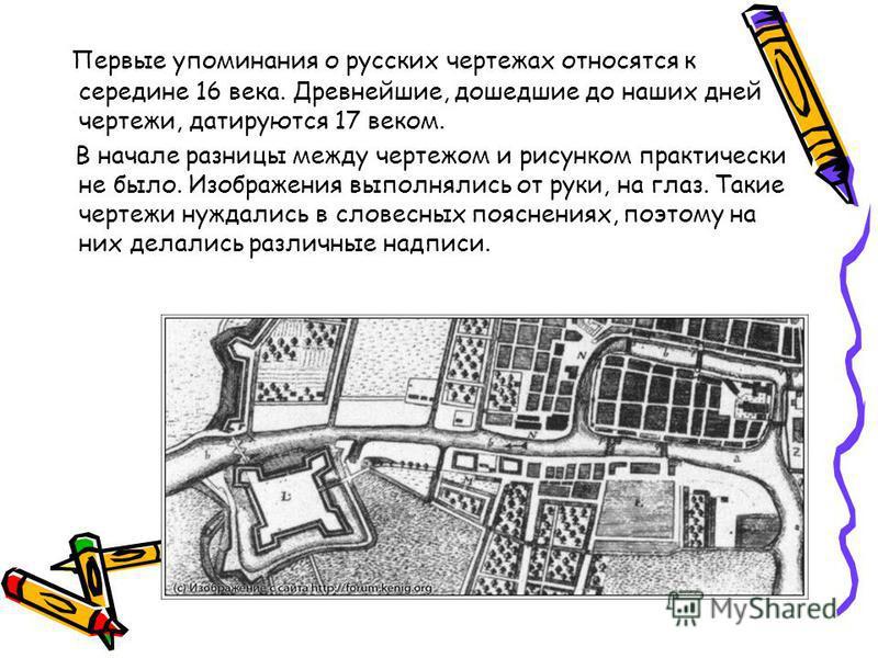 Первые упоминания о русских чертежах относятся к середине 16 века. Древнейшие, дошедшие до наших дней чертежи, датируются 17 веком. В начале разницы между чертежом и рисунком практически не было. Изображения выполнялись от руки, на глаз. Такие чертеж