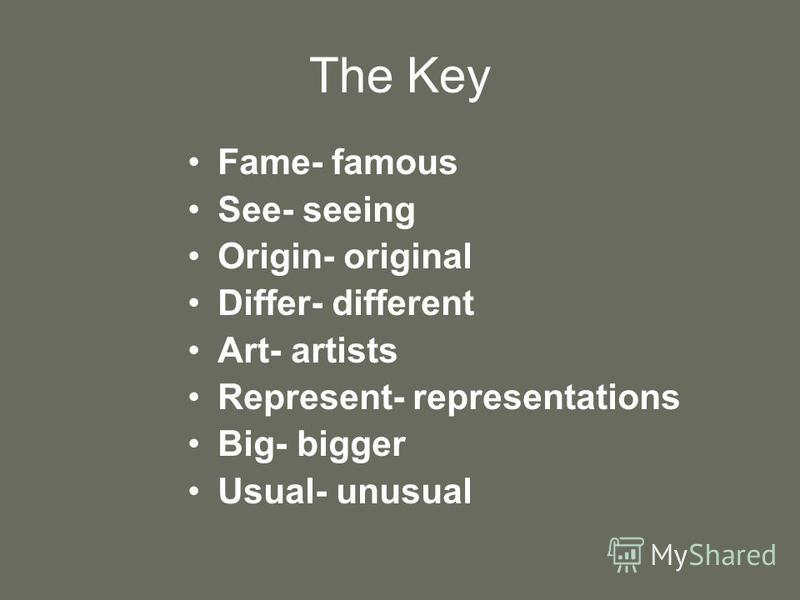 The Key Fame- famous See- seeing Origin- original Differ- different Art- artists Represent- representations Big- bigger Usual- unusual