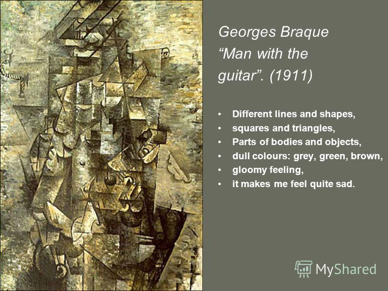 Georges Braque Man with the guitar. (1911) Different lines and shapes, squares and triangles, Parts of bodies and objects, dull colours: grey, green, brown, gloomy feeling, it makes me feel quite sad.
