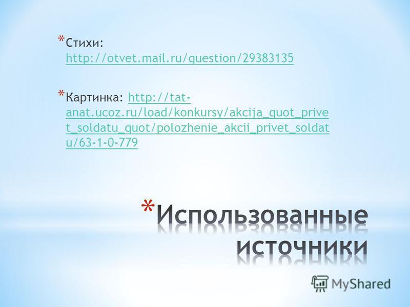 * Стихи: http://otvet.mail.ru/question/29383135 http://otvet.mail.ru/question/29383135 * Картинка: http://tat- anat.ucoz.ru/load/konkursy/akcija_quot_prive t_soldatu_quot/polozhenie_akcii_privet_soldat u/63-1-0-779http://tat- anat.ucoz.ru/load/konkur