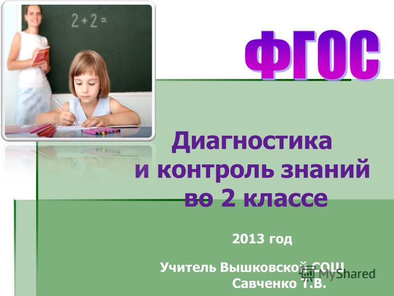 Диагностика и контроль знаний во 2 классе Учитель Вышковской СОШ Савченко Т.В. 2013 год