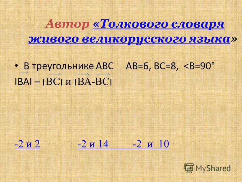 Автор «Толкового словаря живого великорусского языка»«Толкового словаря живого великорусского языка В треугольнике АВС АВ=6, ВС=8, <В=90° ΙВАΙ – ׀ВС׀ и ׀ВА-ВС׀ -2 и 2-2 и 2 -2 и 14 -2 и 10-2 и 14 -2 и 10