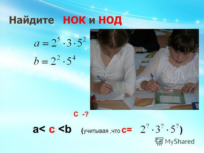 Найдите НОК и НОД a< c <b ( учитывая,что с= ) C -?