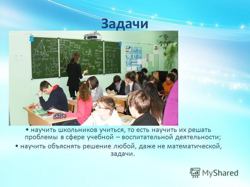 Задачи научить школьников учиться, то есть научить их решать проблемы в сфере учебной – воспитательной деятельности; научить объяснять решение любой, даже не математической, задачи.
