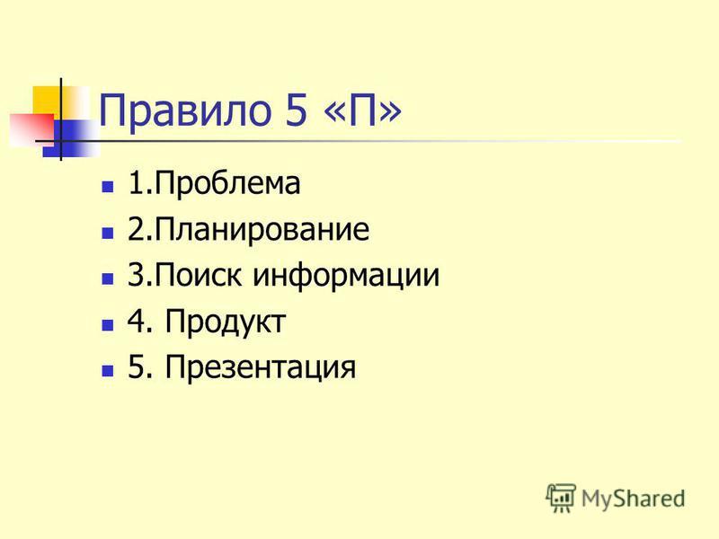 Правило 5 «П» 1. Проблема 2. Планирование 3. Поиск информации 4. Продукт 5. Презентация