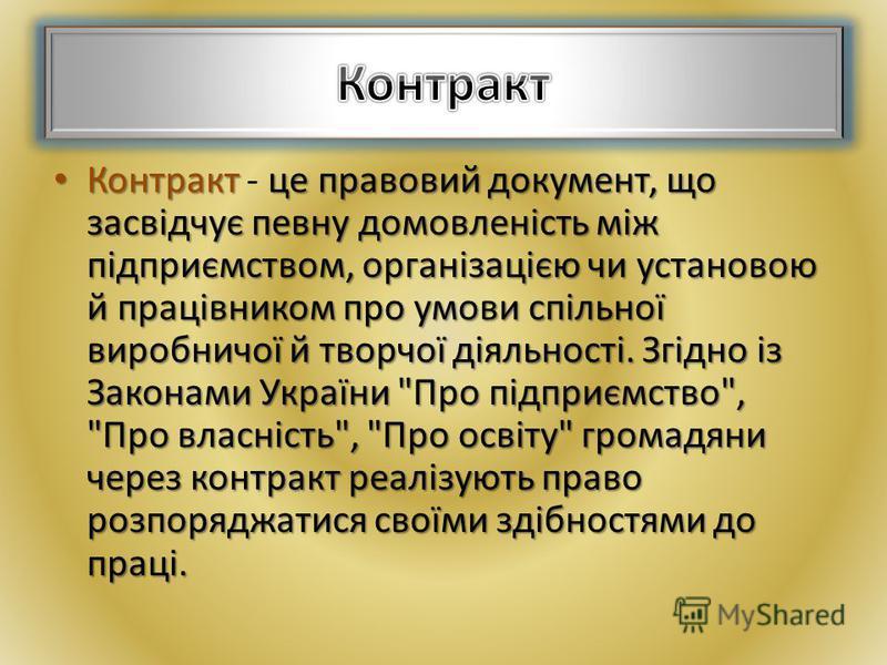 Контрактце правовий документ, що засвідчує певну домовленість між підприємством, організацією чи установою й працівником про умови спільної виробничої й творчої діяльності. Згідно із Законами України