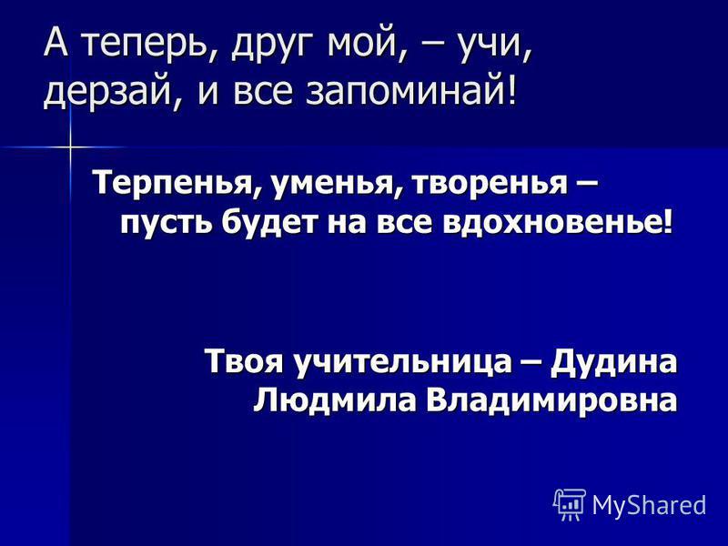 А теперь, друг мой, – учи, дерзай, и все запоминай! Терпенья, уменья, творенья – пусть будет на все вдохновенье! Твоя учительница – Дудина Людмила Владимировна