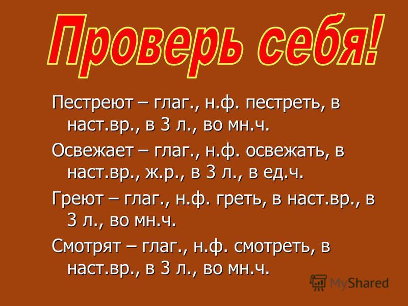 Пестреют – глаг., н.ф. пестреть, в наст.вр., в 3 л., во мн.ч. Освежает – глаг., н.ф. освежать, в наст.вр., ж.р., в 3 л., в ед.ч. Греют – глаг., н.ф. греть, в наст.вр., в 3 л., во мн.ч. Смотрят – глаг., н.ф. смотреть, в наст.вр., в 3 л., во мн.ч.