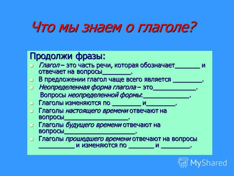 Что мы знаем о глаголе? Продолжи фразы: Глагол – это часть речи, которая обозначает_______ и отвечает на вопросы________. Глагол – это часть речи, которая обозначает_______ и отвечает на вопросы________. В предложении глагол чаще всего является _____