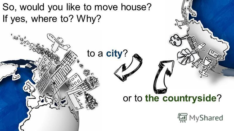 So, would you like to move house? If yes, where to? Why? to a city? or to the countryside?