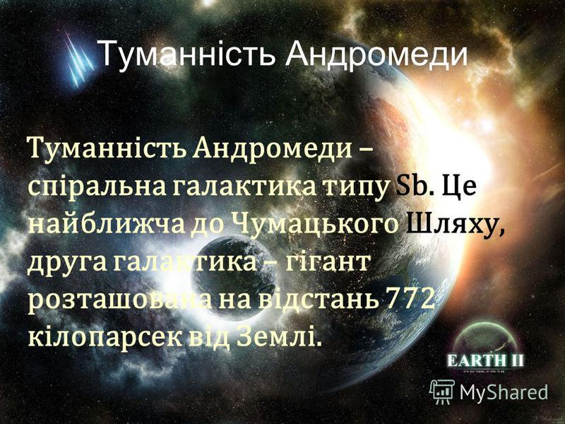 Туманність Андромеди Туманність Андромеди – спіральна галактика типу Sb. Це найближча до Чумацького Шляху, друга галактика – гігант розташована на відстань 772 кілопарсек від Землі.