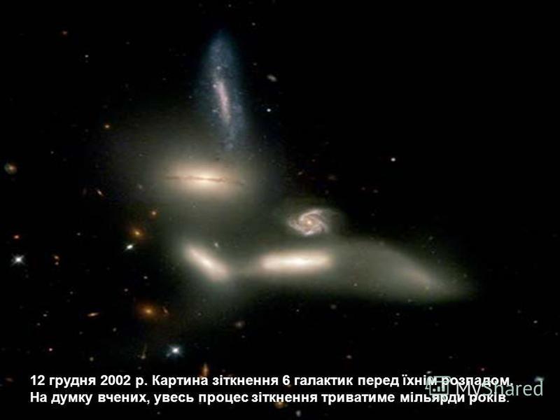 12 грудня 2002 р. Картина зіткнення 6 галактик перед їхнім розпадом. На думку вчених, увесь процес зіткнення триватиме мільярди років.