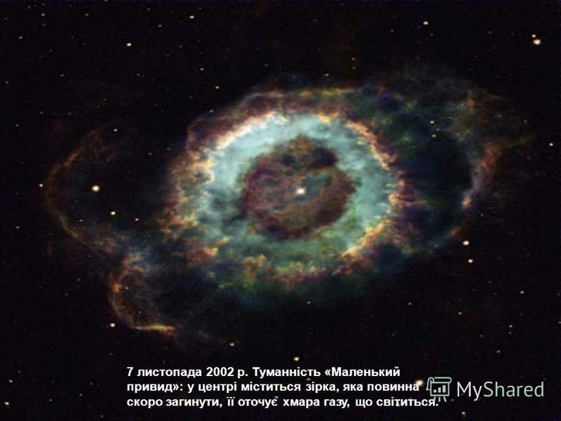 7 листопада 2002 р. Туманність «Маленький привид»: у центрі міститься зірка, яка повинна скоро загинути, її оточує хмара газу, що світиться.