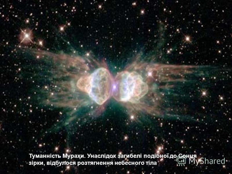 Туманність Мурахи. Унаслідок загибелі подібної до Сонця зірки, відбулося розтягнення небесного тіла