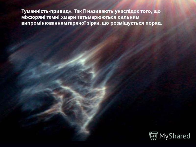 Туманність-привид». Так її називають унаслідок того, що міжзоряні темні хмари затьмарюються сильним випромінюванням гарячої зірки, що розміщується поряд.