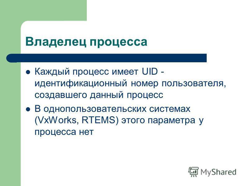 Владелец процесса Каждый процесс имеет UID - идентификационный номер пользователя, создавшего данный процесс В однопользовательских системах (VxWorks, RTEMS) этого параметра у процесса нет